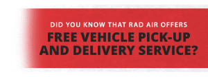 Did you know that Rad Air offers Free Vehicle Pick-Up and Delivery Service? Schedule today and ask about it.